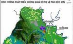Phê duyệt Khu đô thị Vệ Tinh Sóc Sơn gần 5.500ha